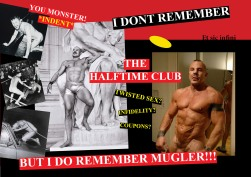 I am interested in a terse relationship with the authors of a collective nostalgia. I don't remember the half time club, but I do remember the first time I saw fashion designer Manfred Thierry Mugler; the self-styled sex minotaur built of muscle, nipples and tattoos whose mid 90s catwalk performances extended into hour long tributes to their time. Nothing has eclipsed them since. Nothing. On your left are images of the Russian artist Oleg Kulik, who amusingly performs as a dog. In one performance he was chained naked to a wall in an art gallery with signs warning of the 'dogs' proclivities for violence. He attacked and harmed several people who ignored the signs and got too close, and destroyed works by other artists which were in reach of his territory. If this studio has one absurd architectural ambition, then it is to put a dog at the front of this minotaur's maze; a chain extending through the maze from one creatures nipple to the throat of the other.